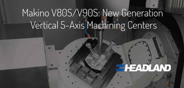 Makino V80S/V90S: New Generation Vertical 5 Axis Machining