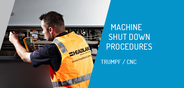 Machine Shutdown Procedures - CNC Machinery & TRUMPF Punch / Combination / Bending