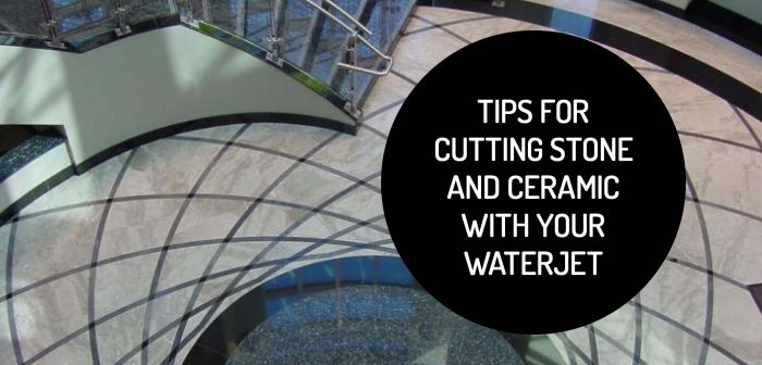 Tips for Cutting Stone and Ceramic With Your Waterjet