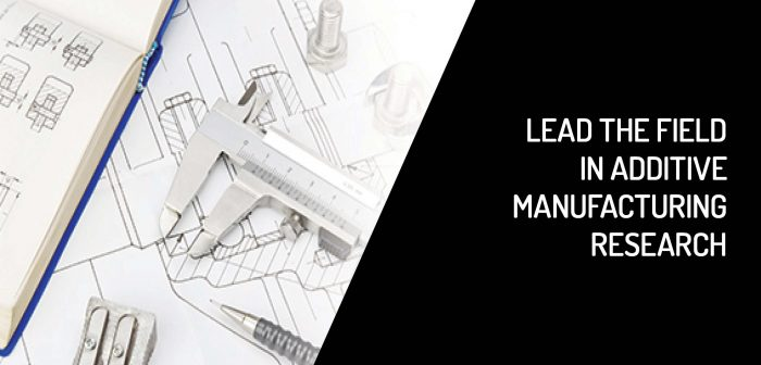 Lead the Field in Additive Manufacturing Research