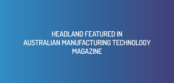 Headland's Case Study Featured in Australian Manufacturing Technology Magazine