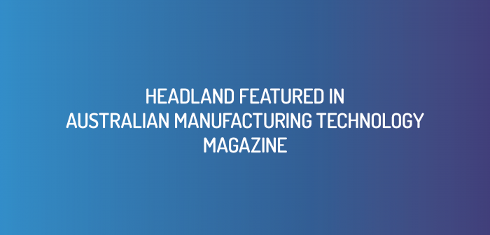 Headland Featured in Australian Manufacturing Technology Magazine