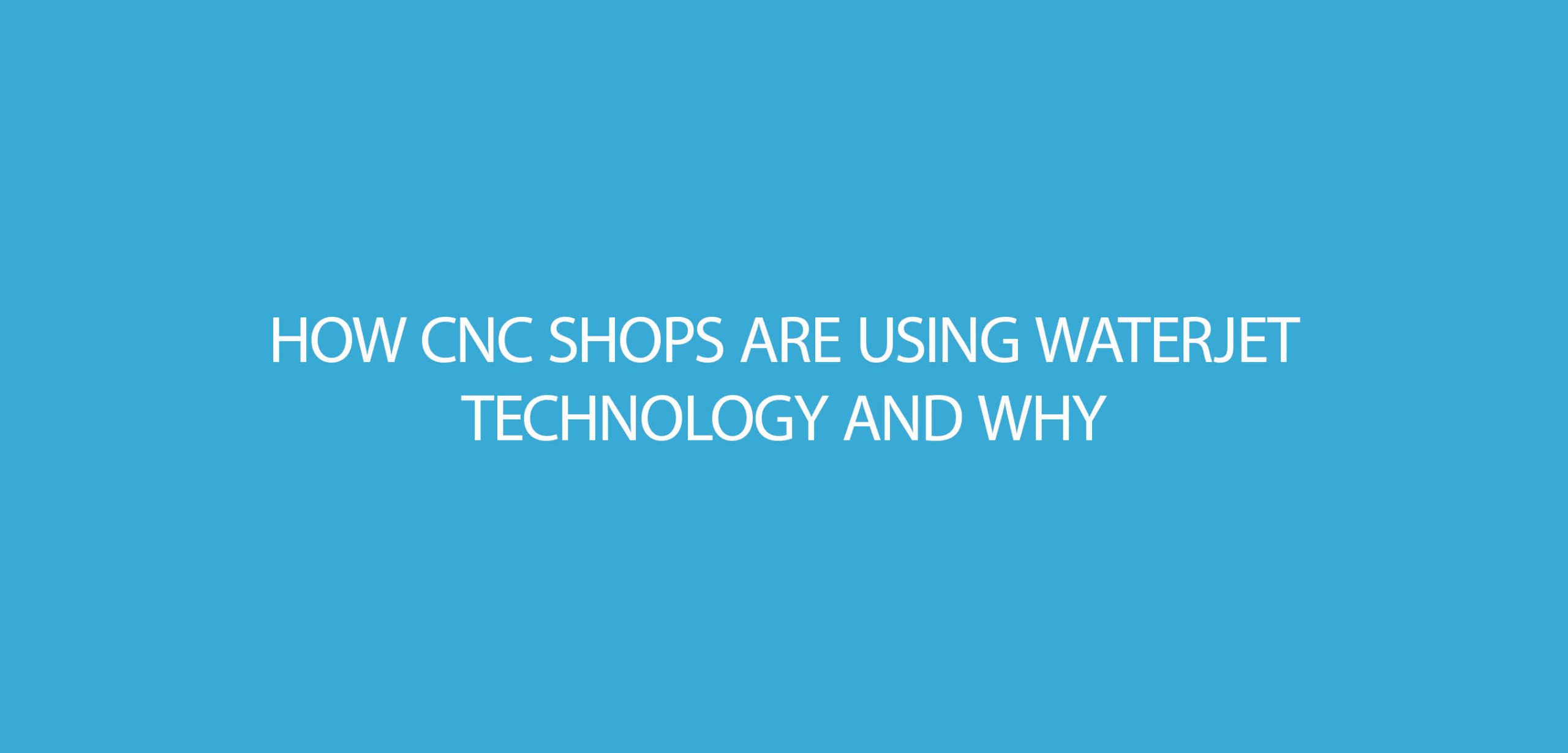 How CNC Shops are using Waterjet Technology and Why